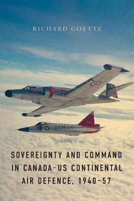 Sovereignty and Command in Canada-US Continental Air Defence, 1940-57 - Studies in Canadian Military History (Hardback)