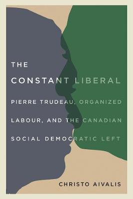 The Constant Liberal: Pierre Trudeau, Organized Labour, and the Canadian Social Democratic Left (Paperback)