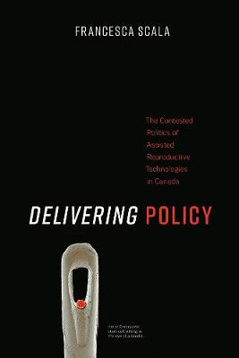 Delivering Policy: The Contested Politics of Assisted Reproductive Technologies in Canada (Hardback)