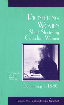 Pioneering Women: Short Stories by Canadian Women, Beginnings to 1880 - Canadian Short Story Library (Paperback)