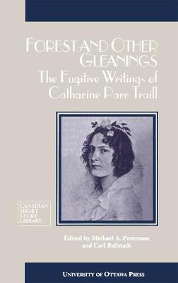 Forest and Other Gleanings: The Fugitive Writings of Catharine Parr Traill - Canadian Short Story Library (Paperback)