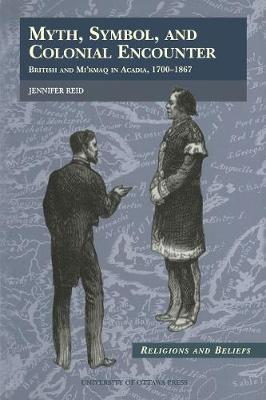 Myth, Symbol, and Colonial Encounter: British and Mi'kmaq in Acadia, 1700-1867 - Religion and Beliefs Series (Paperback)