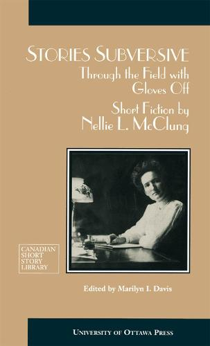 Stories Subversive: Through the Field with Gloves Off: Short Fiction by Nellie L. McClung - Canadian Short Story Library (Paperback)