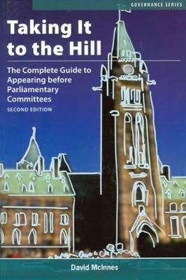 Taking It to the Hill: The Complete Guide to Appearing Before Parliamentary Committees - Governance Series (Paperback)
