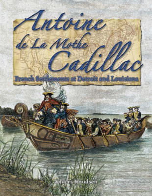 Antoine de la Mothe Cadillac: French Settlements at Detroit and Louisiana - In the Footsteps of Explorers S. (Hardback)