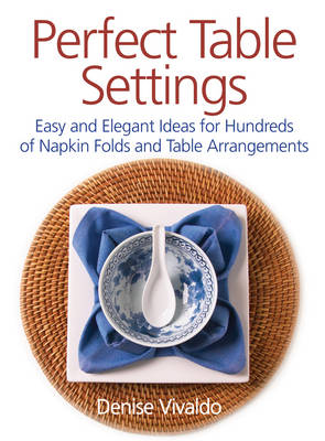 Perfect Table Settings: Easy and Elegant Ideas for Hundreds of Napkin Folds and Table Arrangements (Paperback)