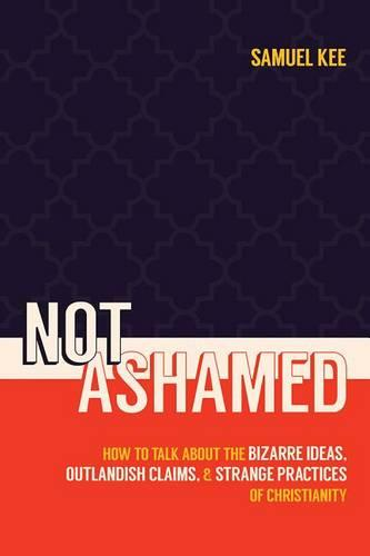 Not Ashamed: How to Talk about the Bizarre Ideas, Messed-Up Claims, and Strange Practices of Christianity (Paperback)