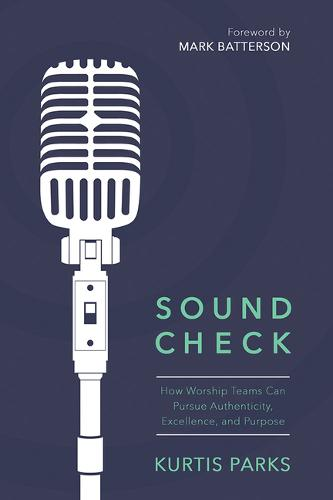 Sound Check: How Worship Teams Can Pursue Authenticity, Excellence, and Purpose (Paperback)