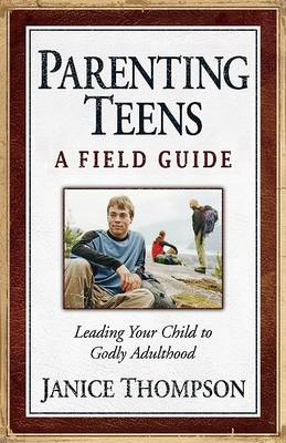 Parenting Teens: A Field Guide: Leading Your Child to Godly Adulthood (Paperback)