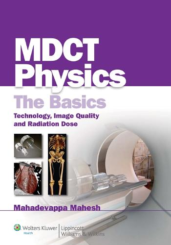 MDCT Physics: The Basics: Technology, Image Quality and Radiation Dose (Paperback)