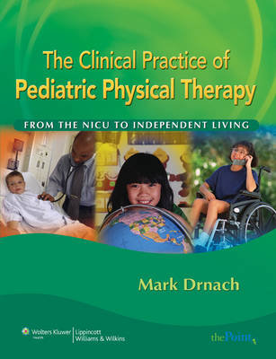 The Clinical Practice of Pediatric Physical Therapy: From the NICU to Independent Living (Hardback)