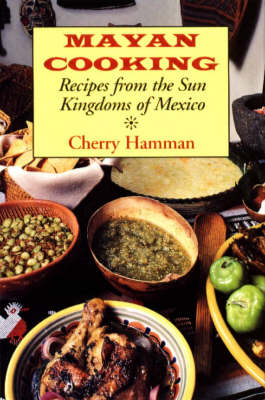 Mayan Cooking: Recipes from the Sun Kingdoms of Mexico (Hardback)