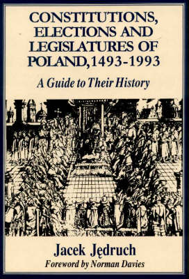 Constitutions, Elections and Legislatures of Poland 1493-1993: A Guide to Their History (Hardback)