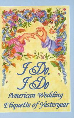I Do, I Do: American Wedding Etiquette of Yesteryear (Hardback)