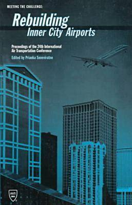 Meeting the Challenge: Rebuilding Inner City Airports - Proceedings of the 24th International Air Transportation Conference Held in Louisville, Kentucky, June 5-7, 1996 (Hardback)