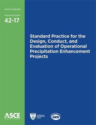 Standard Practice for the Design, Conduct, and Evaluation of Operational Precipitation Enhancement Projects (42-17) - Standards ANSI/ASCE/EWRI 42-17 (Paperback)