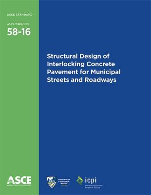 Structural Design of Interlocking Concrete Pavement for Municipal Streets and Roadways (58-16) - Standards ASCE/T&DI/ICPI 58-16 (Paperback)