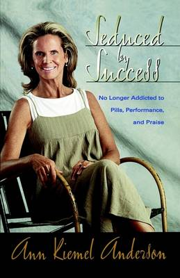 Seduced by Success: No Longer Addicted to Pills, Performance and Praise (Paperback)
