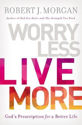 Worry Less, Live More: God's Prescription For A Better Life (Paperback)