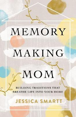 Memory-Making Mom: Building Traditions That Breathe Life Into Your Home (Paperback)