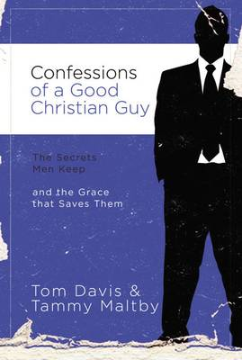 Confessions of a Good Christian Guy: The Secrets Men Keep and the Grace that Saves Them (Paperback)
