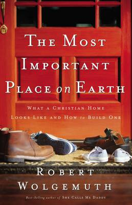 The Most Important Place on Earth: What a Christian Home Looks Like and How to Build One (Paperback)