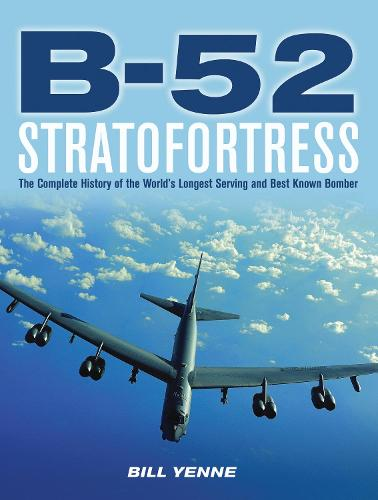 B-52 Stratofortress: The Complete History of the World's Longest Serving and Best Known Bomber (Hardback)