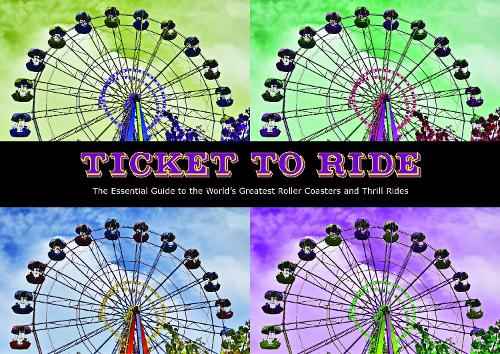 Ticket To Ride: The Essential Guide to the World's Greatest Roller Coasters and Thrill Rides (Hardback)