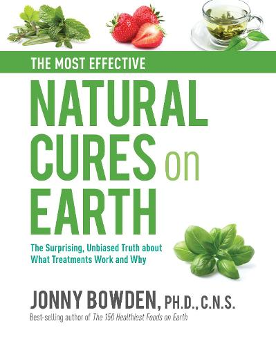 The Most Effective Natural Cures on Earth: The Surprising Unbiased Truth About What Treatments Work and Why (Hardback)