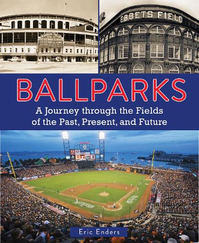 Ballparks: A Journey Through the Fields of the Past, Present, and Future (Hardback)