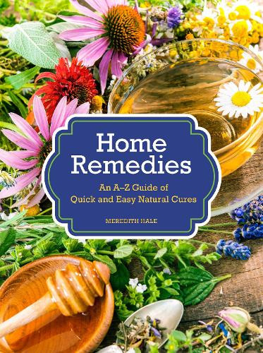 Home Remedies: An A-Z Guide of Quick And Easy Natural Cures (Hardback)