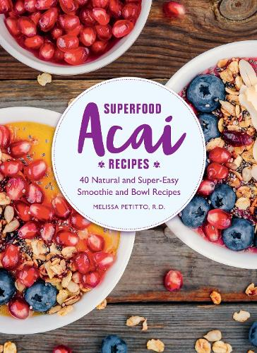 Superfood Acai Recipes: 40 Natural and Super-Easy Smoothie and Bowl Recipes (Hardback)