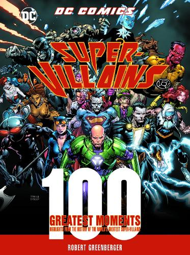 DC Comics Super-Villains: 100 Greatest Moments: Highlights from the History of the World's Greatest Super-Villains - 100 Greatest Moments of DC Comics (Hardback)