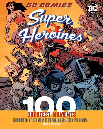 DC Comics Super Heroines: 100 Greatest Moments: Highlights from the History of the World's Greatest Super Heroines - 100 Greatest Moments of DC Comics 4 (Hardback)