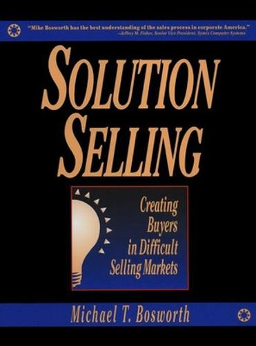 Solution Selling: Creating Buyers in Difficult Selling Markets (Hardback)