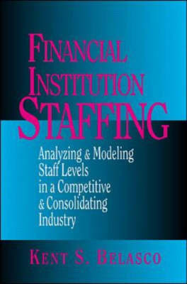 Financial Institution Staffing: Analyzing and Modeling Staff Levels in a Competitive and Consolidating Industry (Hardback)