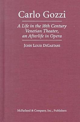 Carlo Gozzi: A Life in 18th Century Venetian Theater, an Afterlife in Opera (Hardback)