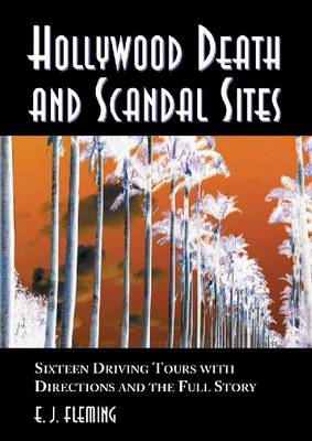 Hollywood Death and Scandal Sites: Fifteen Driving Tours with Directions and the Full Story, from Tallulah Bankhead to River Phoenix (Paperback)