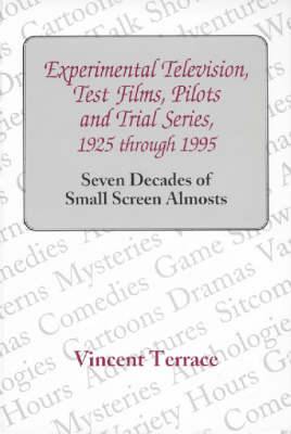 Experimental Television, Test Films, Pilots and Trial Series, 1925 Through 1995: Seven Decades of Small Screen Almosts (Hardback)