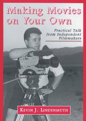 Making Movies on Your Own: Practical Talk from Independent Filmmakers (Paperback)