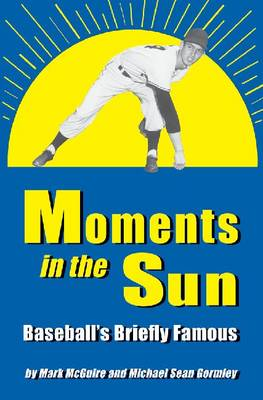 Moments in the Sun: Baseball's Briefly Famous (Paperback)