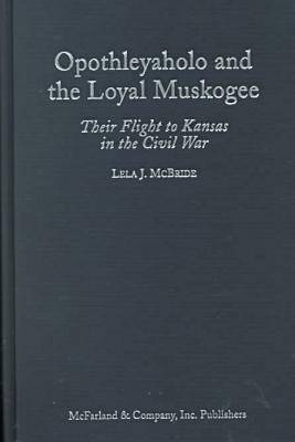 Opothleyaholo and the Loyal Muskogee: Their Flight to Kansas in the Civil War (Hardback)