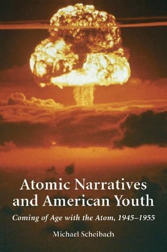 Atomic Narratives and American Youth: Coming of Age with the Atom, 1945-1955 (Paperback)