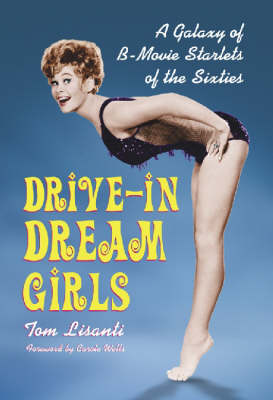 Drive-in Dream Girls: A Galaxy of B-movie Starlets of the Sixties (Hardback)