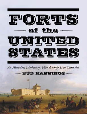 Forts of the United States: An Historical Dictionary, 16th Through 19th Centuries (Hardback)