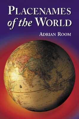 Placenames of the World: Origins and Meanings for Over 5, 000 Natural Features, Countries, Capitals, Territories, Cities and Historic Sites (Paperback)