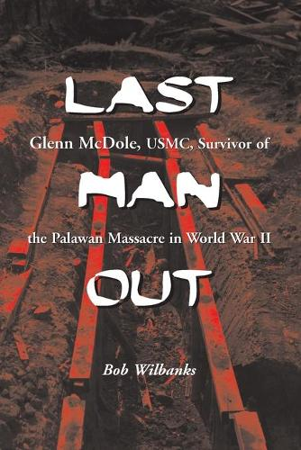 Last Man Out: Glenn McDole, USMC, Survivor of the Palawan Massacre in World War II (Paperback)