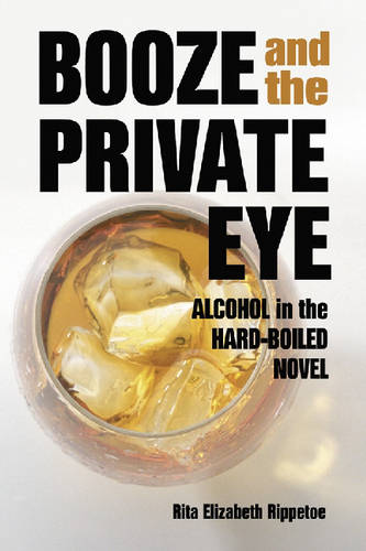 Booze and the Private Eye: Alcohol in the Hard-Boiled Novel (Paperback)