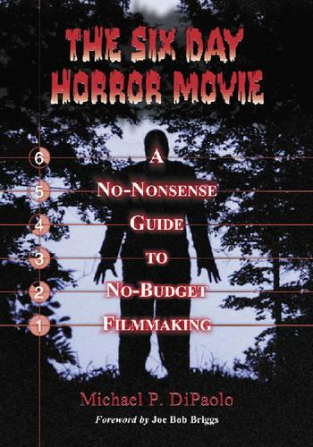 The Six Day Horror Movie: A No-Nonsense Guide to No-Budget Filmmaking (Paperback)