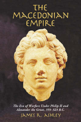The Macedonian Empire: The Era of Warfare Under Philip II and Alexander the Great, 359-323 B.C. (Paperback)
